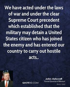 John Ashcroft  - We have acted under the laws of war and under the clear Supreme Court precedent which established that the military may detain a United States citizen who has joined the enemy and has entered our country to carry out hostile acts.