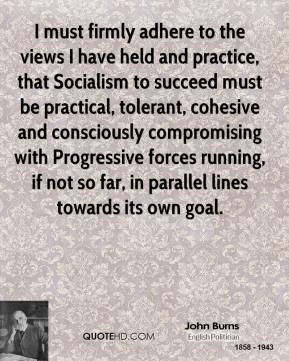 John Burns - I must firmly adhere to the views I have held and practice, that Socialism to succeed must be practical, tolerant, cohesive and consciously compromising with Progressive forces running, if not so far, in parallel lines towards its own goal.