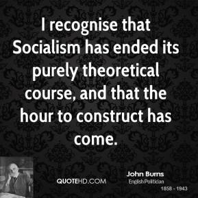 John Burns - I recognise that Socialism has ended its purely theoretical course, and that the hour to construct has come.