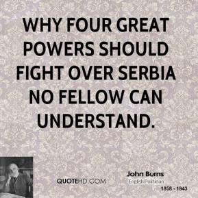 Why four great powers should fight over Serbia no fellow can understand.