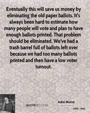 John Burns  - Eventually this will save us money by eliminating the old paper ballots. It's always been hard to estimate how many people will vote and plan to have enough ballots printed. That problem should be eliminated. We've had a trash barrel full of ballots left over because we had too many ballots printed and then have a low voter turnout.