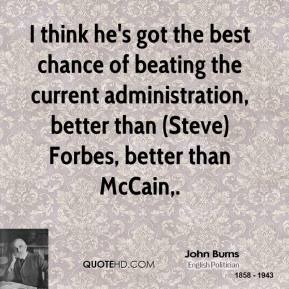 John Burns  - I think he's got the best chance of beating the current administration, better than (Steve) Forbes, better than McCain.