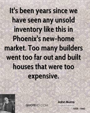 John Burns  - It's been years since we have seen any unsold inventory like this in Phoenix's new-home market. Too many builders went too far out and built houses that were too expensive.