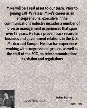John Burns  - Mike will be a real asset to our team. Prior to joining ERF Wireless, Mike's career as an entrepreneurial executive in the communications industry includes a number of diverse management experiences that span over 18 years. He has a proven track record in business and government relations in the U.S., Mexico and Europe. He also has experience working with congressional groups, as well as the staff of the FCC, on telecommunications legislation and regulations.