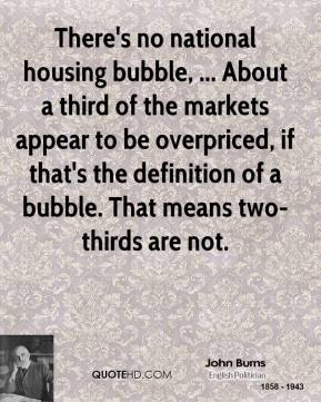 John Burns  - There's no national housing bubble, ... About a third of the markets appear to be overpriced, if that's the definition of a bubble. That means two-thirds are not.