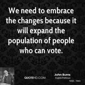 John Burns  - We need to embrace the changes because it will expand the population of people who can vote.