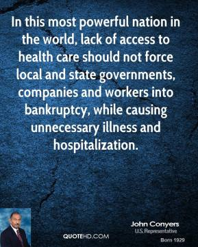 John Conyers - In this most powerful nation in the world, lack of access to health care should not force local and state governments, companies and workers into bankruptcy, while causing unnecessary illness and hospitalization.