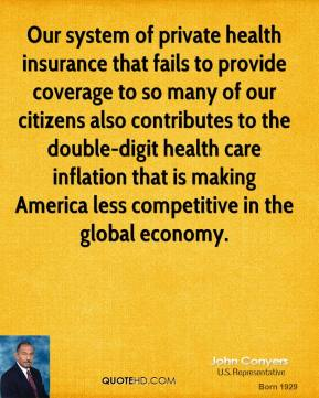 John Conyers - Our system of private health insurance that fails to provide coverage to so many of our citizens also contributes to the double-digit health care inflation that is making America less competitive in the global economy.
