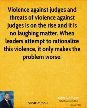 Violence against judges and threats of violence against Judges is on the rise and it is no laughing matter. When leaders attempt to rationalize this violence, it only makes the problem worse.