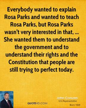 John Conyers  - Everybody wanted to explain Rosa Parks and wanted to teach Rosa Parks, but Rosa Parks wasn't very interested in that, ... She wanted them to understand the government and to understand their rights and the Constitution that people are still trying to perfect today.