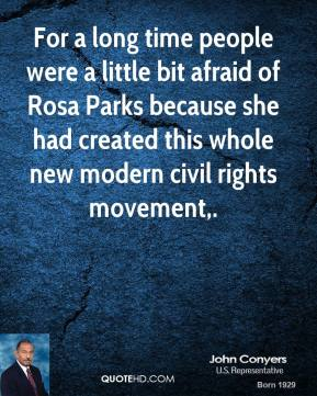 John Conyers  - For a long time people were a little bit afraid of Rosa Parks because she had created this whole new modern civil rights movement.