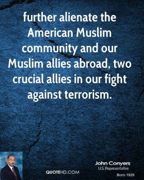 John Conyers  - further alienate the American Muslim community and our Muslim allies abroad, two crucial allies in our fight against terrorism.