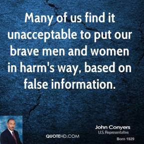 John Conyers  - Many of us find it unacceptable to put our brave men and women in harm's way, based on false information.