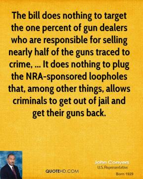 John Conyers  - The bill does nothing to target the one percent of gun dealers who are responsible for selling nearly half of the guns traced to crime, ... It does nothing to plug the NRA-sponsored loopholes that, among other things, allows criminals to get out of jail and get their guns back.