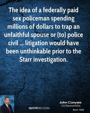 John Conyers  - The idea of a federally paid sex policeman spending millions of dollars to trap an unfaithful spouse or (to) police civil ... litigation would have been unthinkable prior to the Starr investigation.