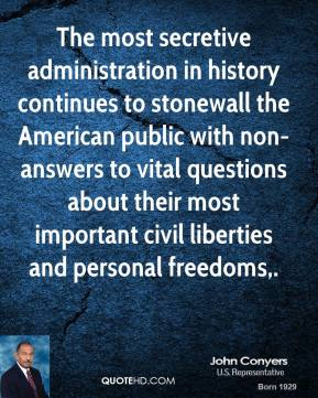 John Conyers  - The most secretive administration in history continues to stonewall the American public with non-answers to vital questions about their most important civil liberties and personal freedoms.