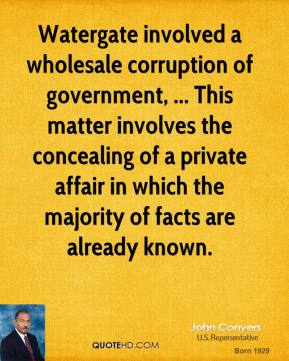 John Conyers  - Watergate involved a wholesale corruption of government, ... This matter involves the concealing of a private affair in which the majority of facts are already known.
