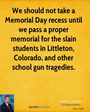 John Conyers  - We should not take a Memorial Day recess until we pass a proper memorial for the slain students in Littleton, Colorado, and other school gun tragedies.