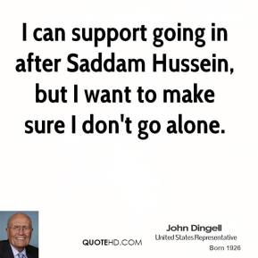 John Dingell - I can support going in after Saddam Hussein, but I want to make sure I don't go alone.