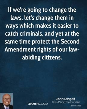 If we're going to change the laws, let's change them in ways which makes it easier to catch criminals, and yet at the same time protect the Second Amendment rights of our law-abiding citizens.