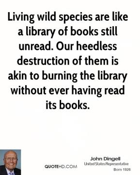 John Dingell - Living wild species are like a library of books still unread. Our heedless destruction of them is akin to burning the library without ever having read its books.