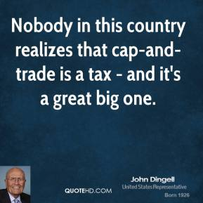 Nobody in this country realizes that cap-and-trade is a tax - and it's a great big one.