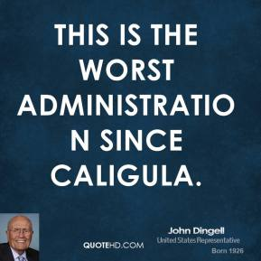 This is the worst administration since Caligula.