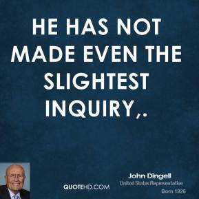 He has not made even the slightest inquiry.
