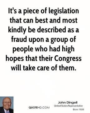 John Dingell  - It's a piece of legislation that can best and most kindly be described as a fraud upon a group of people who had high hopes that their Congress will take care of them.