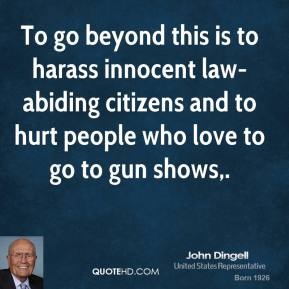 To go beyond this is to harass innocent law-abiding citizens and to hurt people who love to go to gun shows.