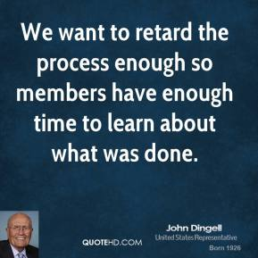 We want to retard the process enough so members have enough time to learn about what was done.