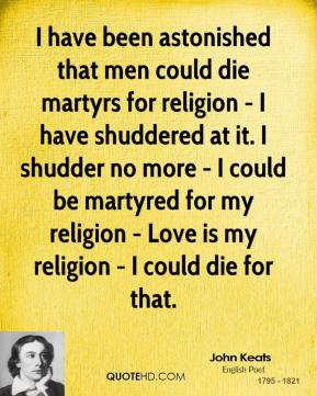 John Keats - I have been astonished that men could die martyrs for religion - I have shuddered at it. I shudder no more - I could be martyred for my religion - Love is my religion - I could die for that.