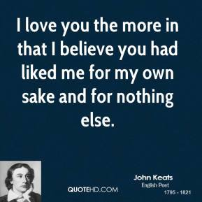 John Keats - I love you the more in that I believe you had liked me for my own sake and for nothing else.