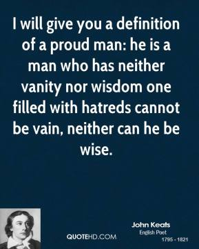 John Keats - I will give you a definition of a proud man: he is a man who has neither vanity nor wisdom one filled with hatreds cannot be vain, neither can he be wise.