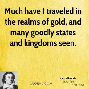 John Keats - Much have I traveled in the realms of gold, and many goodly states and kingdoms seen.
