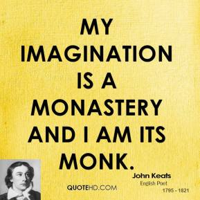 John Keats - My imagination is a monastery and I am its monk.