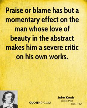 John Keats - Praise or blame has but a momentary effect on the man whose love of beauty in the abstract makes him a severe critic on his own works.