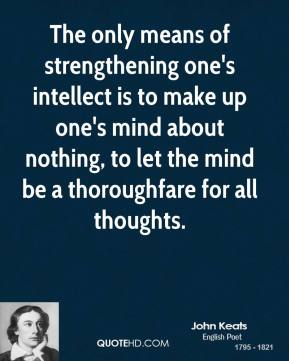 John Keats - The only means of strengthening one's intellect is to make up one's mind about nothing, to let the mind be a thoroughfare for all thoughts.