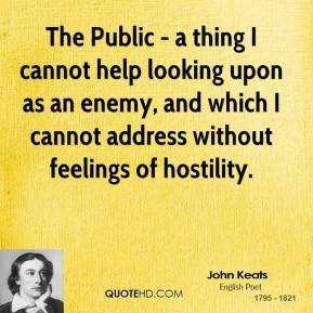 John Keats - The Public - a thing I cannot help looking upon as an enemy, and which I cannot address without feelings of hostility.