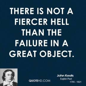 John Keats - There is not a fiercer hell than the failure in a great object.