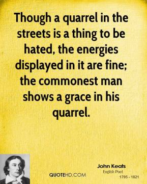 John Keats - Though a quarrel in the streets is a thing to be hated, the energies displayed in it are fine; the commonest man shows a grace in his quarrel.