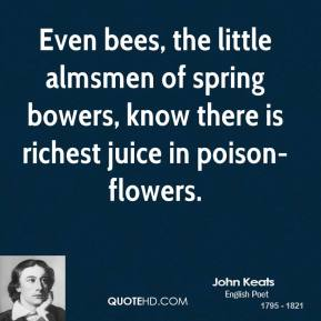 John Keats  - Even bees, the little almsmen of spring bowers, know there is richest juice in poison-flowers.