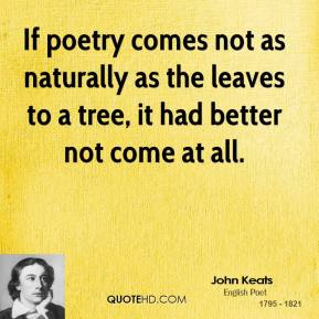 John Keats  - If poetry comes not as naturally as the leaves to a tree, it had better not come at all.