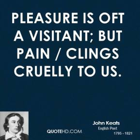 John Keats  - Pleasure is oft a visitant; but pain / Clings cruelly to us.