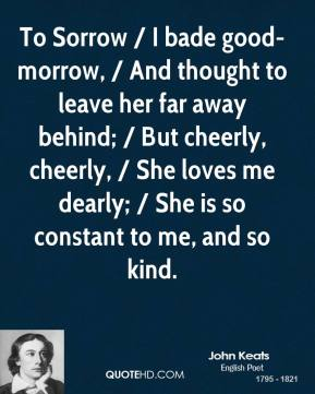 John Keats  - To Sorrow / I bade good-morrow, / And thought to leave her far away behind; / But cheerly, cheerly, / She loves me dearly; / She is so constant to me, and so kind.