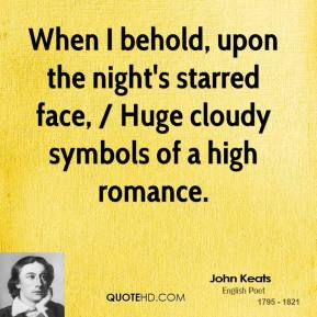 John Keats  - When I behold, upon the night's starred face, / Huge cloudy symbols of a high romance.