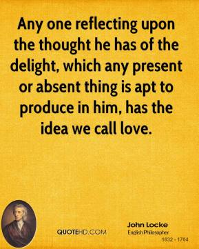 Any one reflecting upon the thought he has of the delight, which any present or absent thing is apt to produce in him, has the idea we call love.