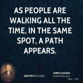 John Locke - As people are walking all the time, in the same spot, a path appears.