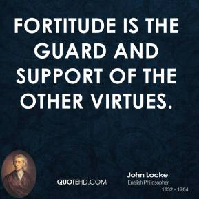 John Locke - Fortitude is the guard and support of the other virtues.