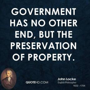 John Locke - Government has no other end, but the preservation of property.